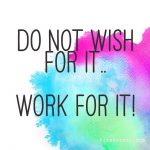 Do not wish for it.. WORK for it!…