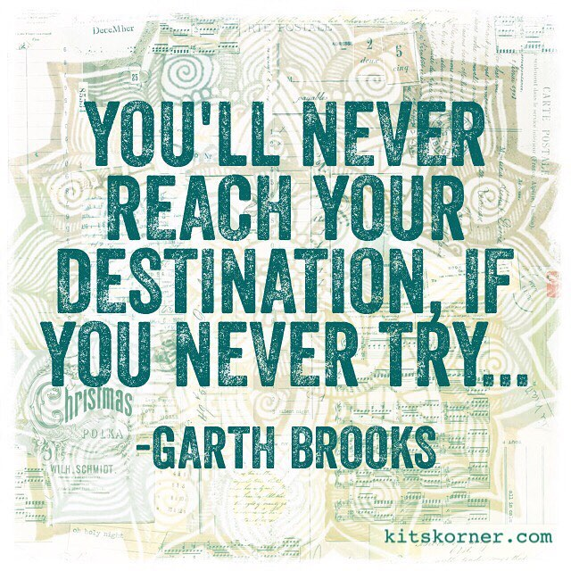 You'll never reach your destination if you never try.. – Garth Brooks…