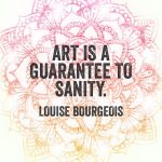 Art is a guarantee to sanity. – Louise Bourgeois…