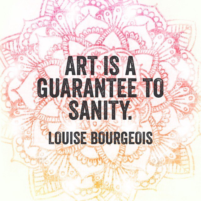 Art is a guarantee to sanity. - Louise Bourgeois