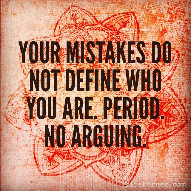 Your mistakes do NOT define who you are. Period. No arguing….
