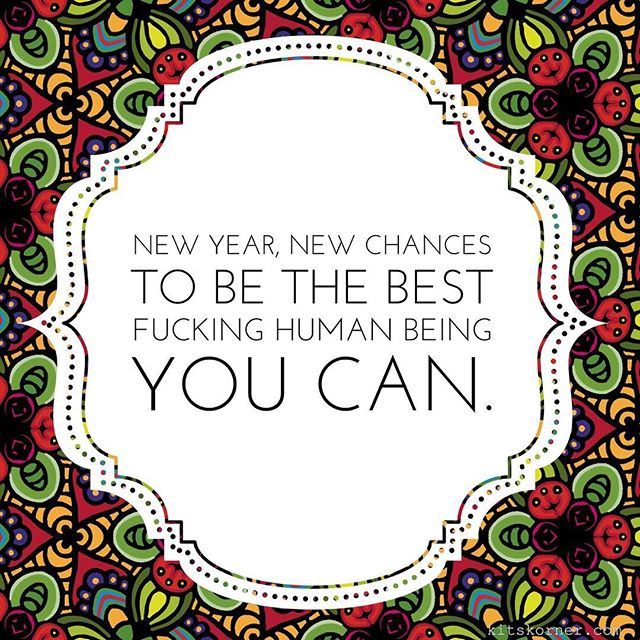 New year! New chances to be the best fucking human you can...
