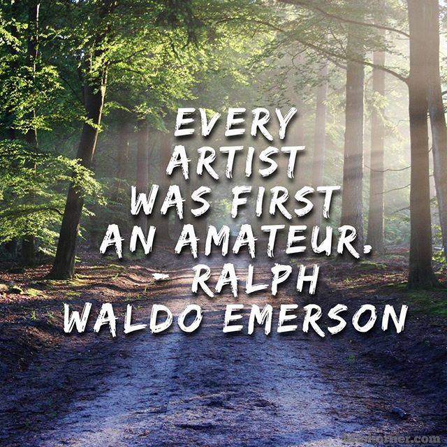 Monday Mantra : Every artist was first an amateur. – Ralph Waldo